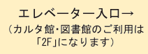 エレベーター入口→(カルタ館・図書館のご利用は「2F」になります)